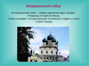 * Воскресенский собор – символ единения двух городов: Романова и Борисоглебск