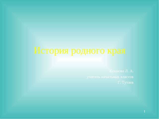 История родного края Коннова Л. А. учитель начальных классов Г. Тутаев *