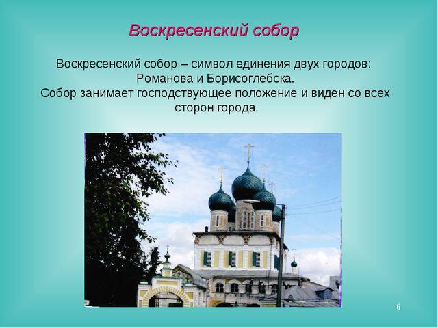 * Воскресенский собор – символ единения двух городов: Романова и Борисоглебск...