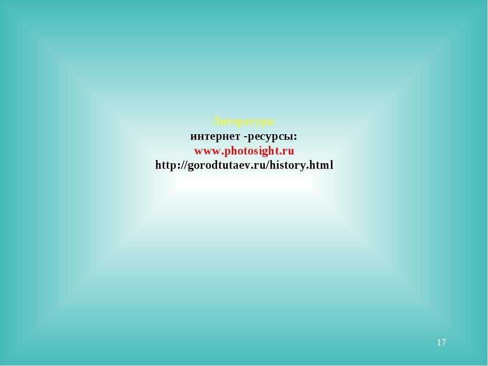 Литература: интернет -ресурсы: www.photosight.ru http://gorodtutaev.ru/histor...