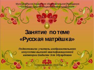 Занятие по теме «Русская матрёшка» Подготовила: учитель изобразительного иску