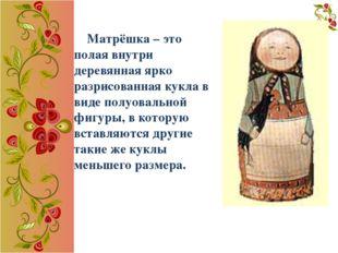 Матрёшка – это полая внутри деревянная ярко разрисованная кукла в виде полуо