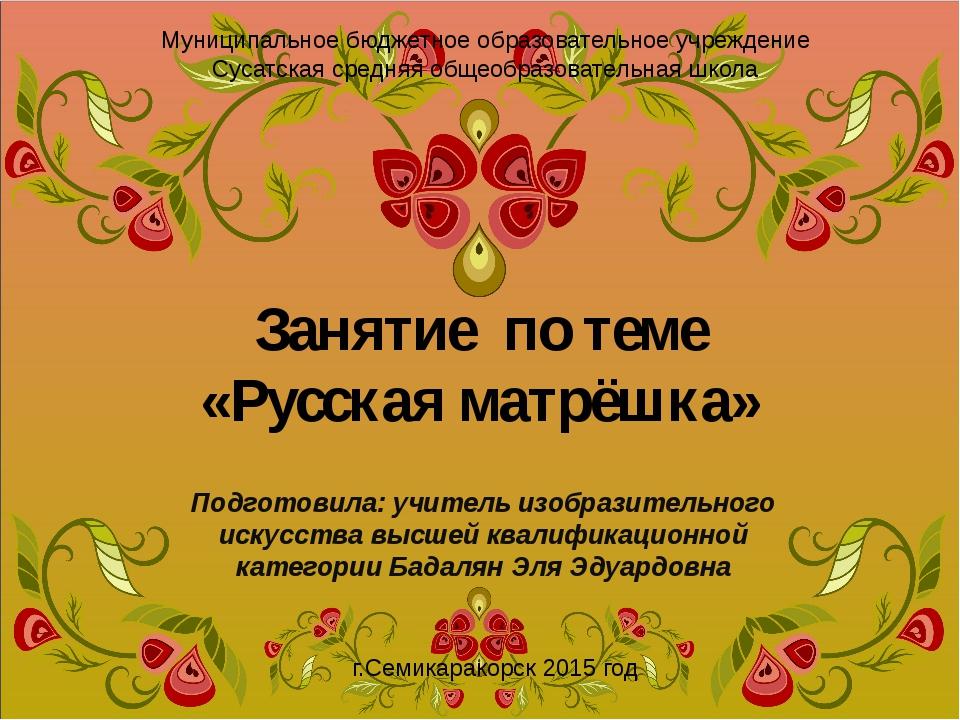 Занятие по теме «Русская матрёшка» Подготовила: учитель изобразительного иску...