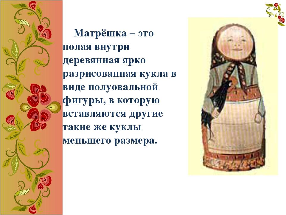 Матрёшка – это полая внутри деревянная ярко разрисованная кукла в виде полуо...