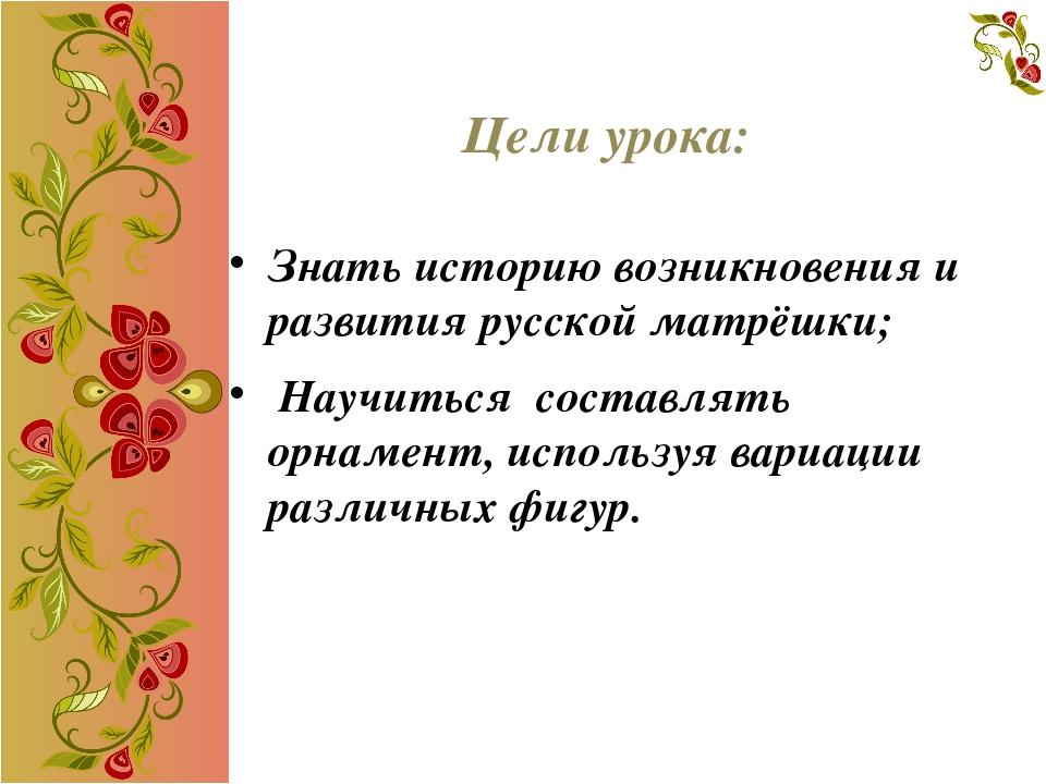 Цели урока: Знать историю возникновения и развития русской матрёшки; Научитьс...