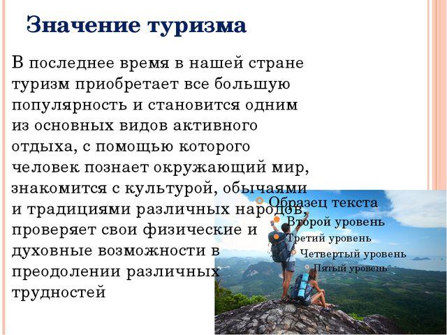 Значение туризма В последнее время в нашей стране туризм приобретает все боль...