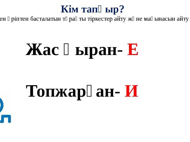 Кім тапқыр? ( берілген әріптен басталатын тұрақты тіркестер айту және мағына...