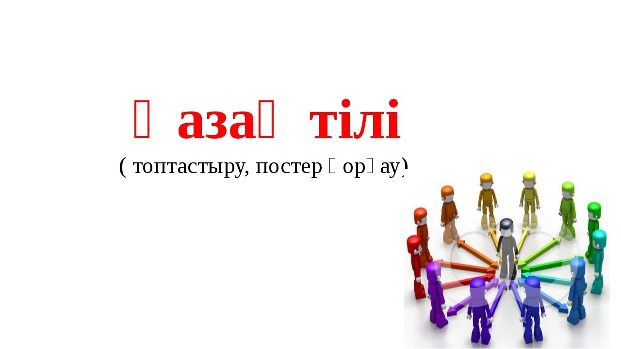 Қазақ тілі ( топтастыру, постер қорғау)