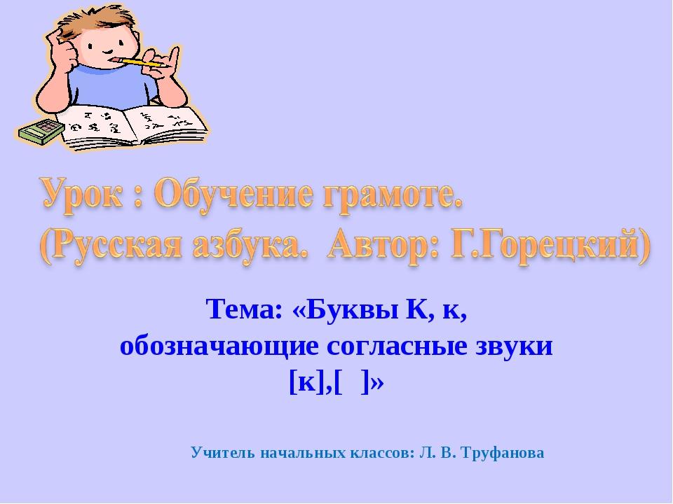 Тема: «Буквы К, к, обозначающие согласные звуки [к],[к̉]» Учитель начальных к...