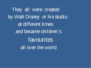 They all were created by Walt Disney or his studio at different times and be