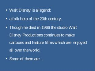 Walt Disney is a legend; a folk hero of the 20th century. Though he died in 1