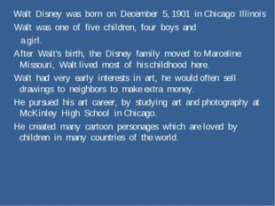 Walt Disney was born on December 5, 1901 in Chicago Illinois Walt was one of