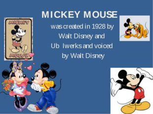 MICKEY MOUSE was created in 1928 by Walt Disney and Ub Iwerks and voiced by W