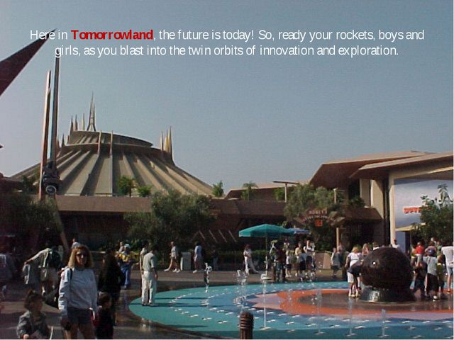 Here in Tomorrowland, the future is today! So, ready your rockets, boys and g...