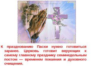 К празднованию Пасхи нужно готовиться заранее. Церковь готовит верующих к сам