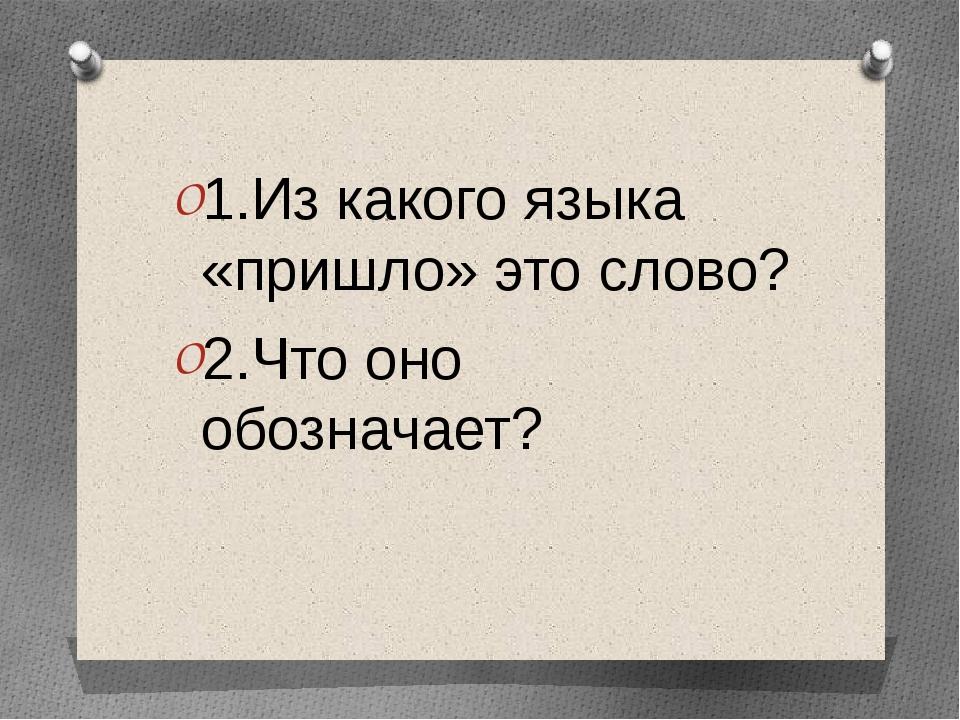 1.Из какого языка «пришло» это слово? 2.Что оно обозначает?