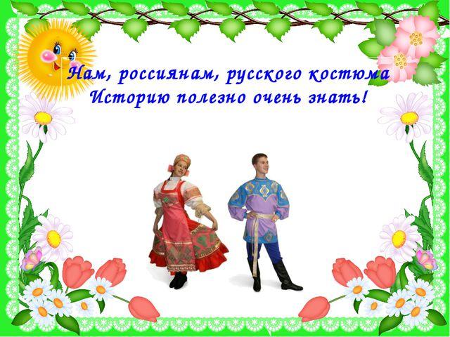 Нам, россиянам, русского костюма Историю полезно очень знать!