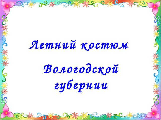 Летний костюм Вологодской губернии
