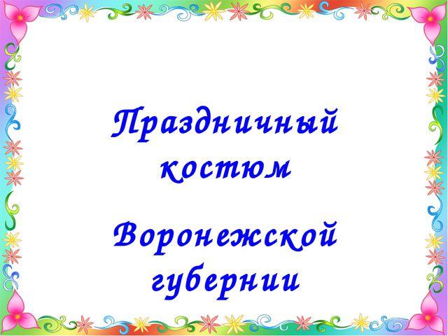 Праздничный костюм Воронежской губернии