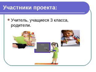 Участники проекта: Учитель, учащиеся 3 класса, родители. учитель, учащиеся 3