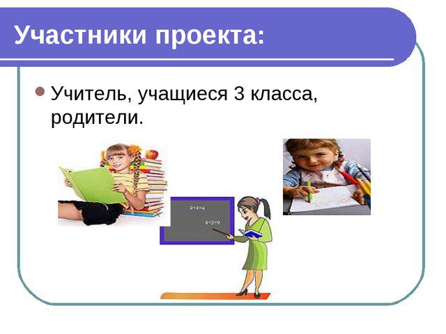 Участники проекта: Учитель, учащиеся 3 класса, родители. учитель, учащиеся 3...