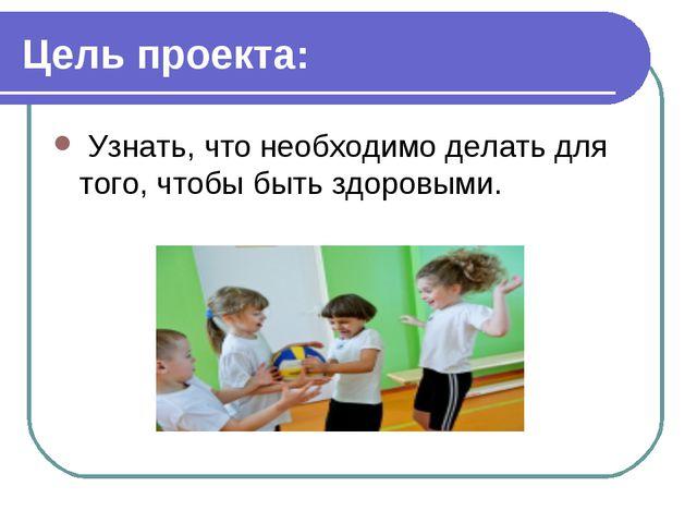 Цель проекта: Узнать, что необходимо делать для того, чтобы быть здоровыми.