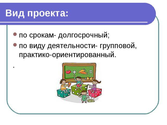 Вид проекта: по срокам- долгосрочный; по виду деятельности- групповой, практи...