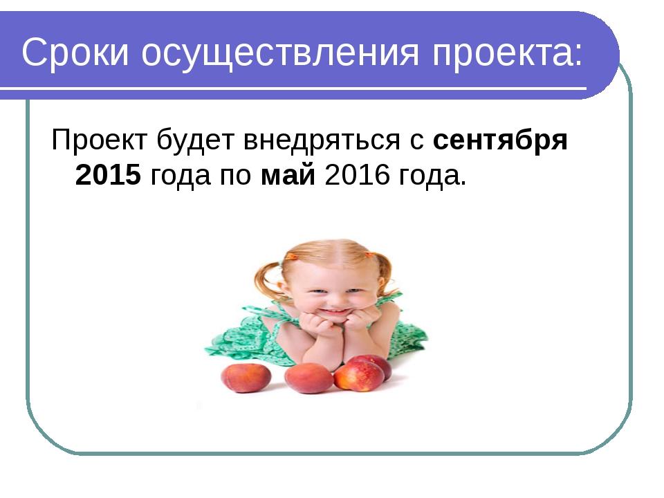 Сроки осуществления проекта: Проект будет внедряться с сентября 2015 года по...