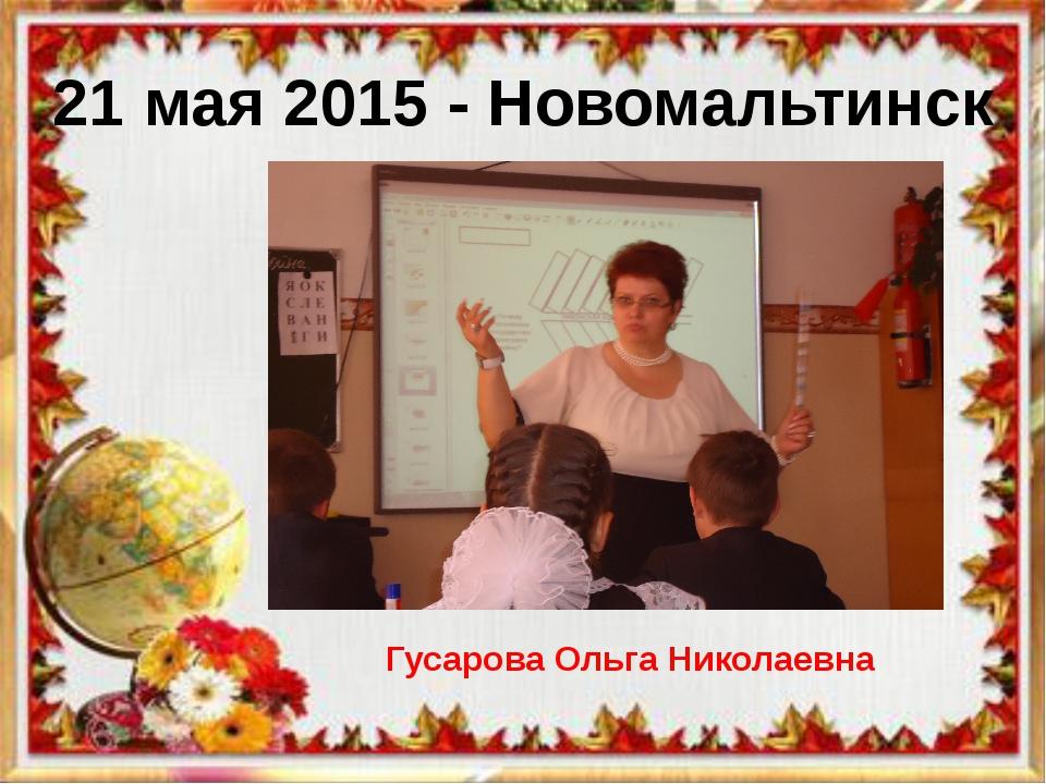 21 мая 2015 - Новомальтинск Гусарова Ольга Николаевна