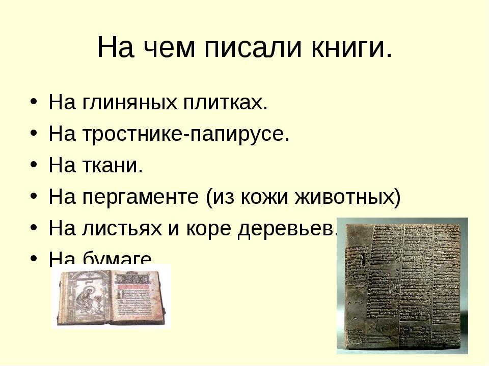 На чем писали книги. На глиняных плитках. На тростнике-папирусе. На ткани. На...
