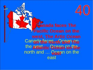 Canada faces…Ocean on the west, …Ocean on the north and … Ocean on the east C
