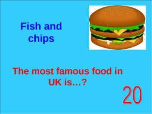 The most famous food in UK is…? Fish and chips