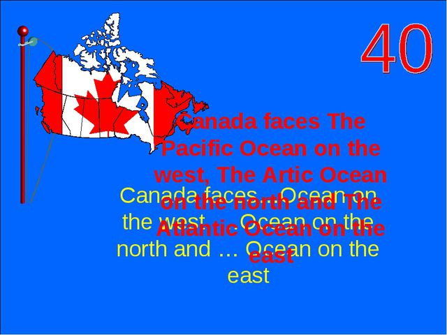 Canada faces…Ocean on the west, …Ocean on the north and … Ocean on the east C...