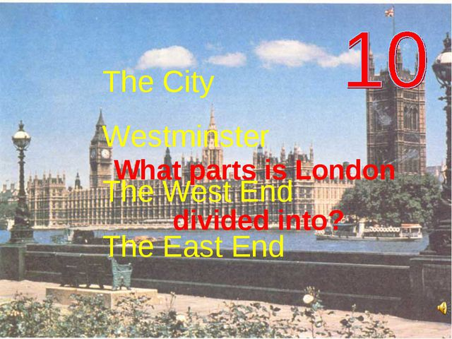 What parts is London divided into? The City Westminster The West End The East...