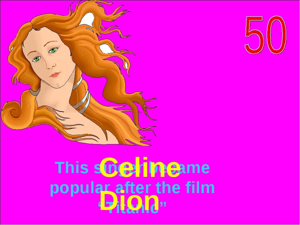 """This singer became popular after the film """"Titanic"""" Celine Dion"""