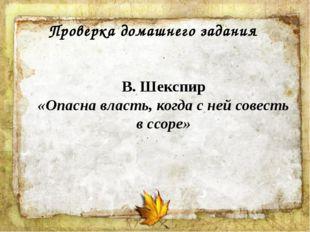 Проверка домашнего задания В. Шекспир «Опасна власть, когда с ней совесть в с