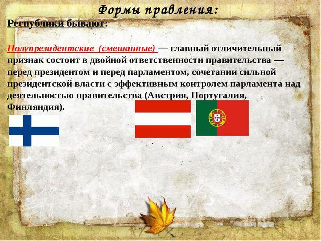 Формы правления: Республики бывают: Полупрезидентские (смешанные) — главный о...