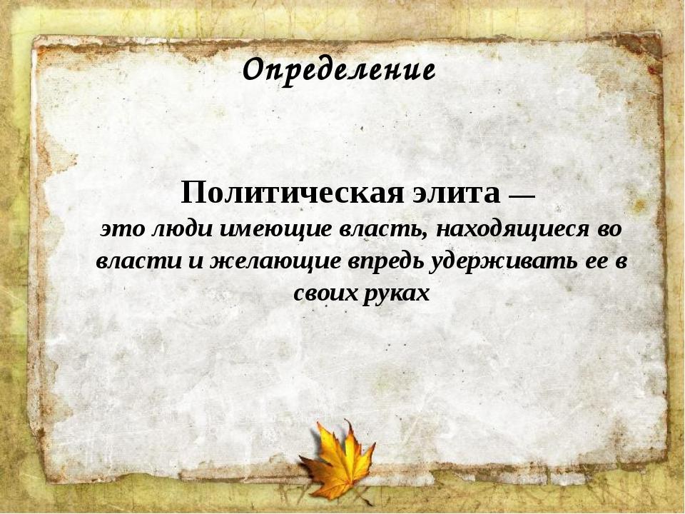 Определение Политическая элита — это люди имеющие власть, находящиеся во влас...