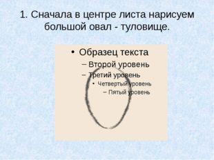 1. Сначала в центре листа нарисуем большой овал - туловище.