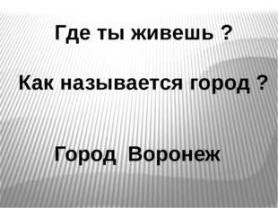 Где ты живешь ? Как называется город ? Город Воронеж