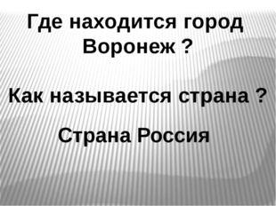 Где находится город Воронеж ? Как называется страна ? Страна Россия
