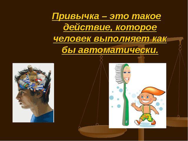 Привычка – это такое действие, которое человек выполняет как бы автоматически.
