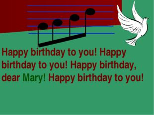 Happy birthday to you! Happy birthday to you! Happy birthday, dear Mary! Happ