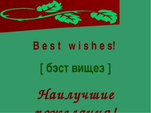 B e s t w i s h e s! [ бэст вищез ] Наилучшие пожелания!