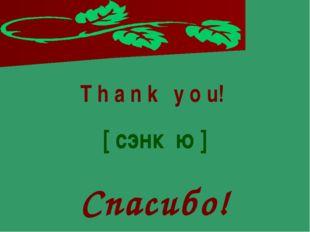 T h a n k y o u! [ сэнк ю ] Спасибо!