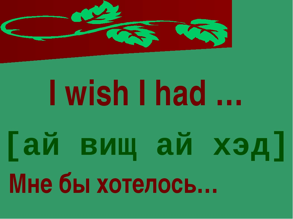 I wish I had … [ай вищ ай хэд] Мне бы хотелось…