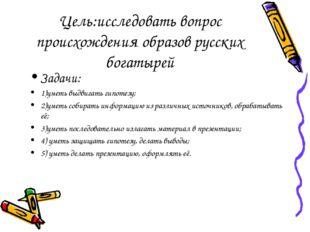 Цель:исследовать вопрос происхождения образов русских богатырей Задачи: 1)уме