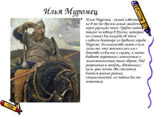 Илья Муромец Илья Муромец - самый известный, но в то же время самый загадочны