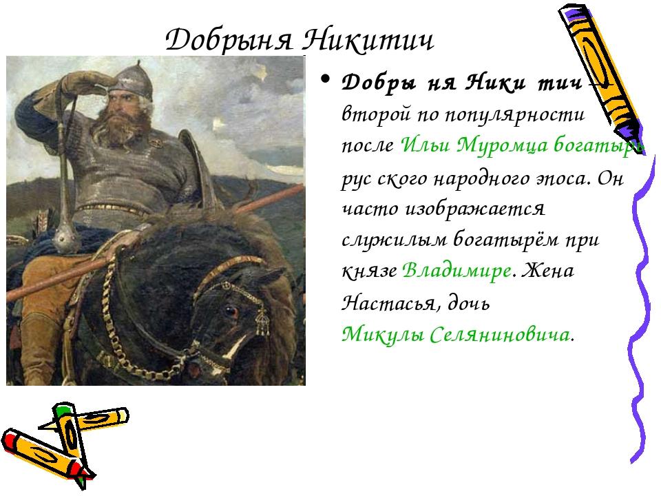 Добрыня Никитич Добры́ня Ники́тич— второй по популярности послеИльи Муромца...