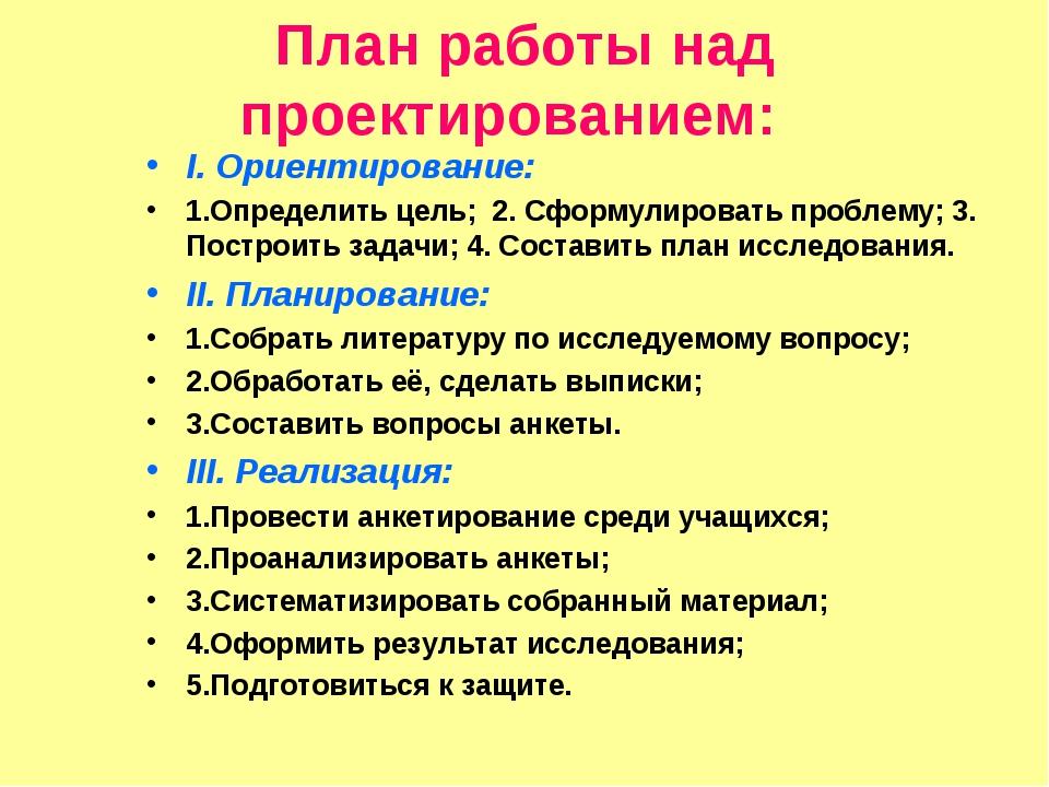 План работы над проектированием: I. Ориентирование: 1.Определить цель; 2. Сфо...